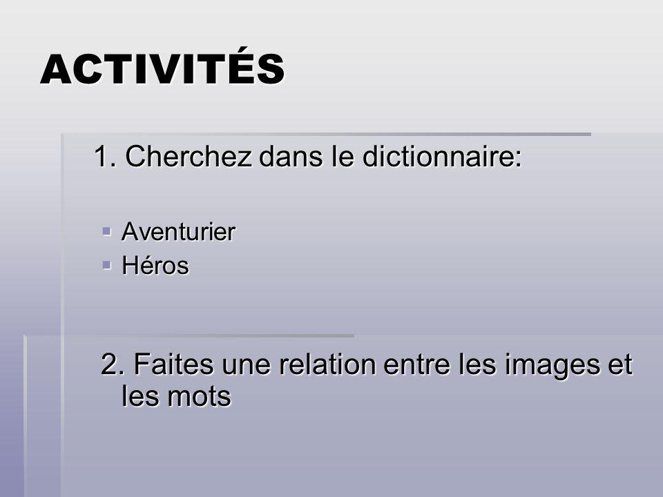ACTIVITÉS 1. Cherchez dans le dictionnaire: Aventurier Aventurier Héros Héros 2. Faites une relation entre les images et les mots