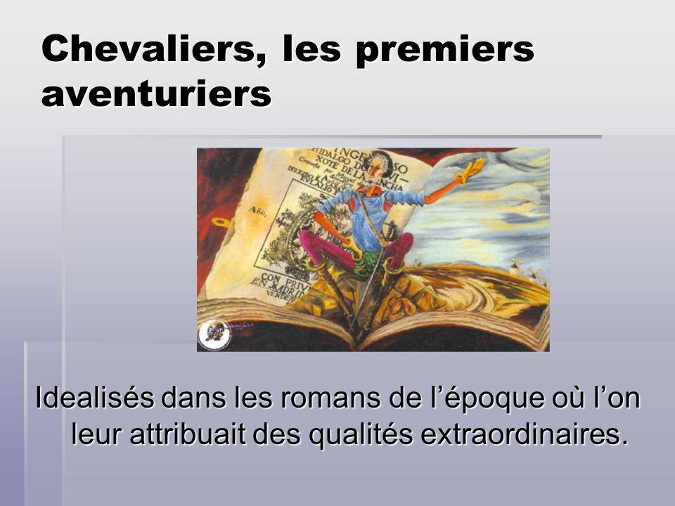 Chevaliers, les premiers aventuriers Idealisés dans les romans de lépoque où lon leur attribuait des qualités extraordinaires.
