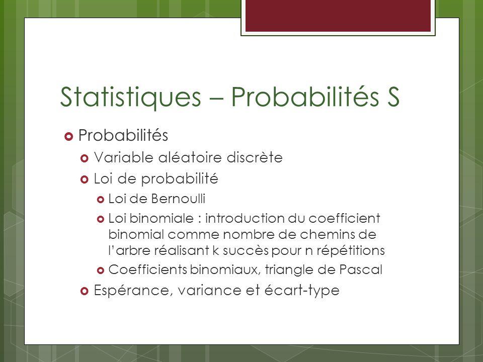 Statistiques – Probabilités S Probabilités Variable aléatoire discrète Loi de probabilité Loi de Bernoulli Loi binomiale : introduction du coefficient binomial comme nombre de chemins de larbre réalisant k succès pour n répétitions Coefficients binomiaux, triangle de Pascal Espérance, variance et écart-type