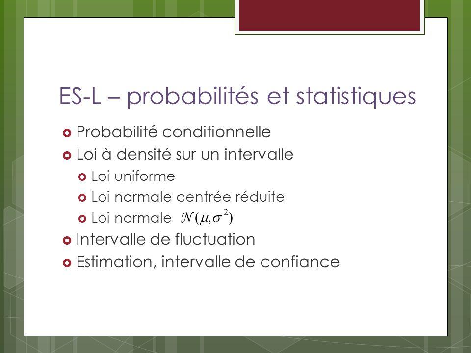 ES-L – probabilités et statistiques Probabilité conditionnelle Loi à densité sur un intervalle Loi uniforme Loi normale centrée réduite Loi normale Intervalle de fluctuation Estimation, intervalle de confiance