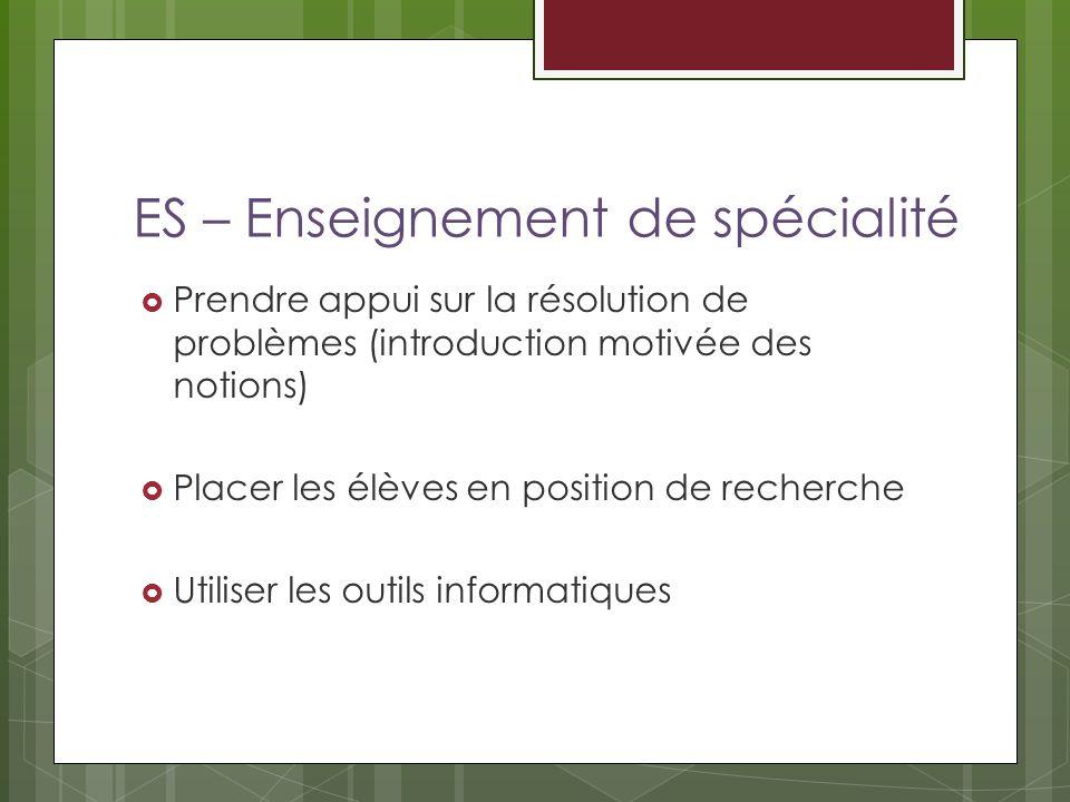 ES – Enseignement de spécialité Prendre appui sur la résolution de problèmes (introduction motivée des notions) Placer les élèves en position de reche