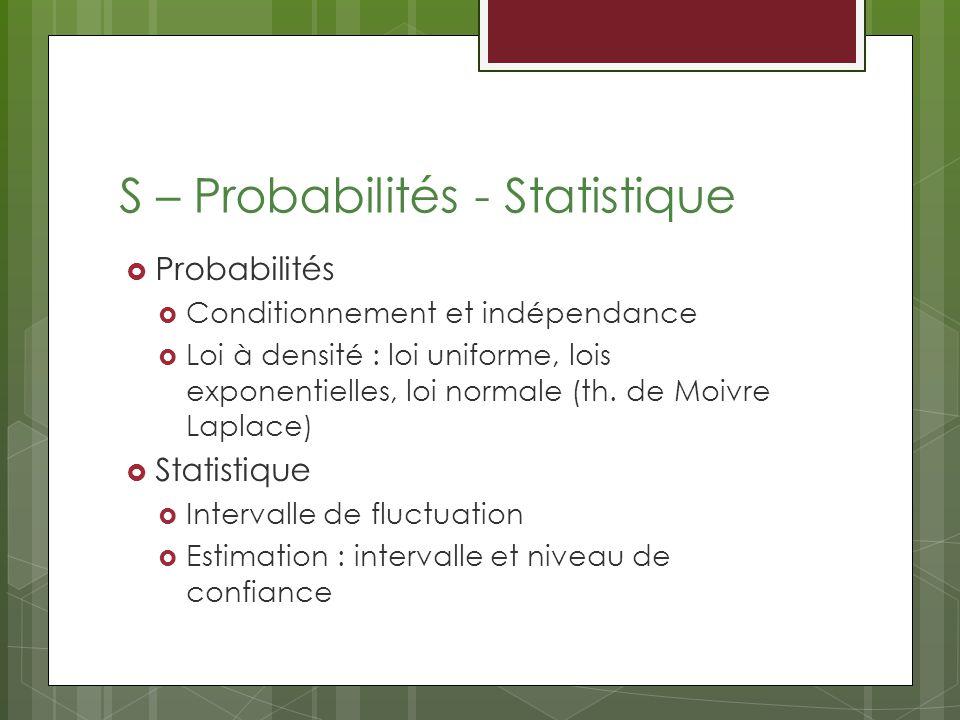S – Probabilités - Statistique Probabilités Conditionnement et indépendance Loi à densité : loi uniforme, lois exponentielles, loi normale (th.