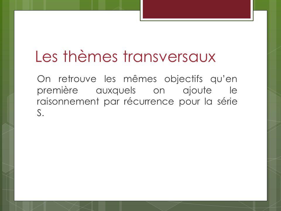 Les thèmes transversaux On retrouve les mêmes objectifs quen première auxquels on ajoute le raisonnement par récurrence pour la série S.