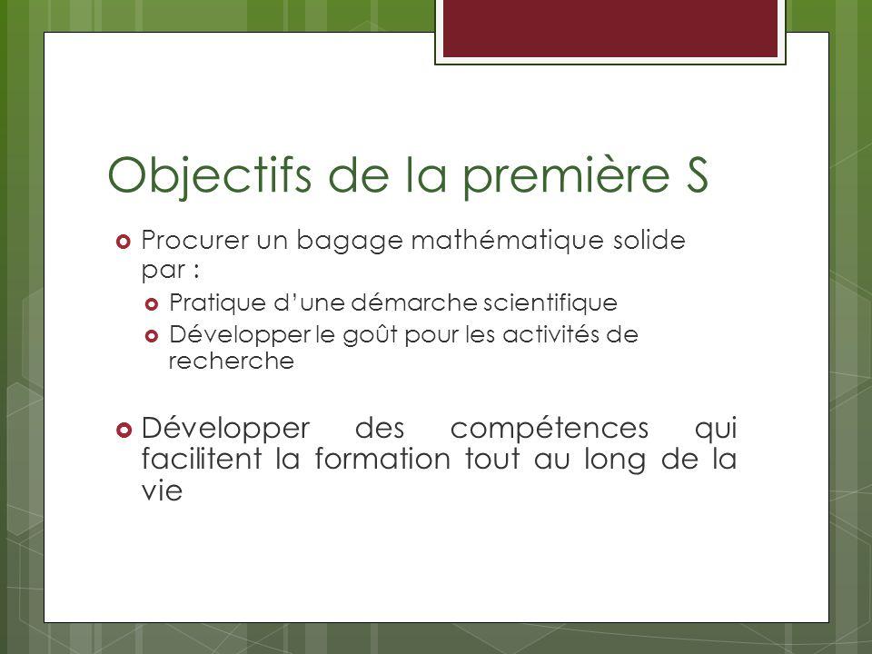 Objectifs de la première S Procurer un bagage mathématique solide par : Pratique dune démarche scientifique Développer le goût pour les activités de recherche Développer des compétences qui facilitent la formation tout au long de la vie