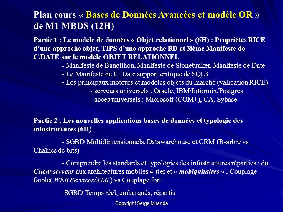 Copyright Serge Miranda Plan Cours « SI du futur et introduction aux standards OR » en M2 MBDS et MIAGE (12H) Objectif : Comprendre de manière critique et comparative les standards des modèles de données « objets » (ODMG) et « objets relationnels » (SQL3) ; avoir une vision stratégique sur les SI du futur (basée sur des prototypes de m-services du futur réalisés au MBDS ) TP : (M2 MIAGE): Travail en groupe de 4+ sur une thématique concernant les BD du futur avec une composante synthèse et une composante analyse critique TP (M2 MBDS) : 24H de TP + TP transversal NFC sur dernière version dOracle