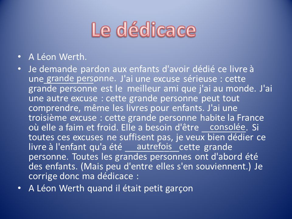 A Léon Werth. Je demande pardon aux enfants d'avoir dédié ce livre à une__________. J'ai une excuse sérieuse : cette grande personne est le meilleur a