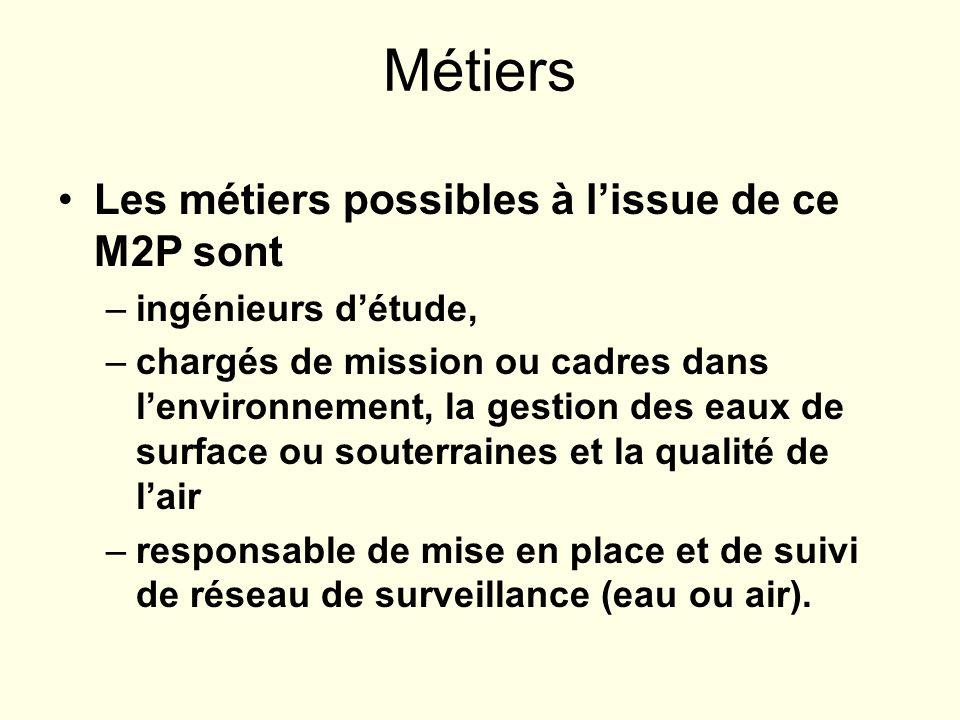 Métiers Les métiers possibles à lissue de ce M2P sont –ingénieurs détude, –chargés de mission ou cadres dans lenvironnement, la gestion des eaux de su