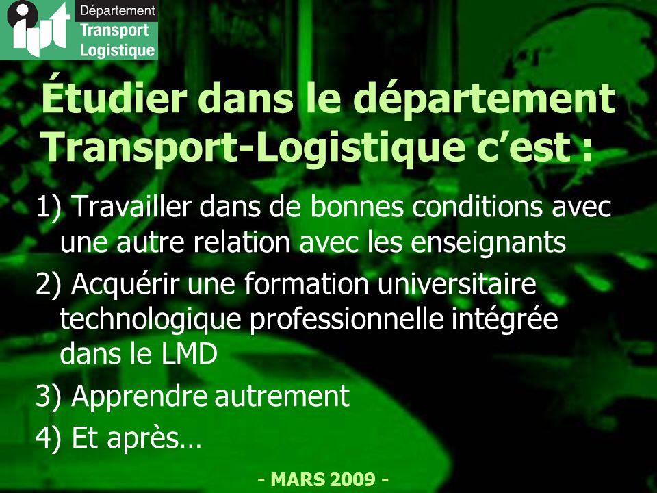 - MARS 2009 - Étudier dans le département Transport-Logistique cest : 1) Travailler dans de bonnes conditions avec une autre relation avec les enseignants 2) Acquérir une formation universitaire technologique professionnelle intégrée dans le LMD 3) Apprendre autrement 4) Et après…