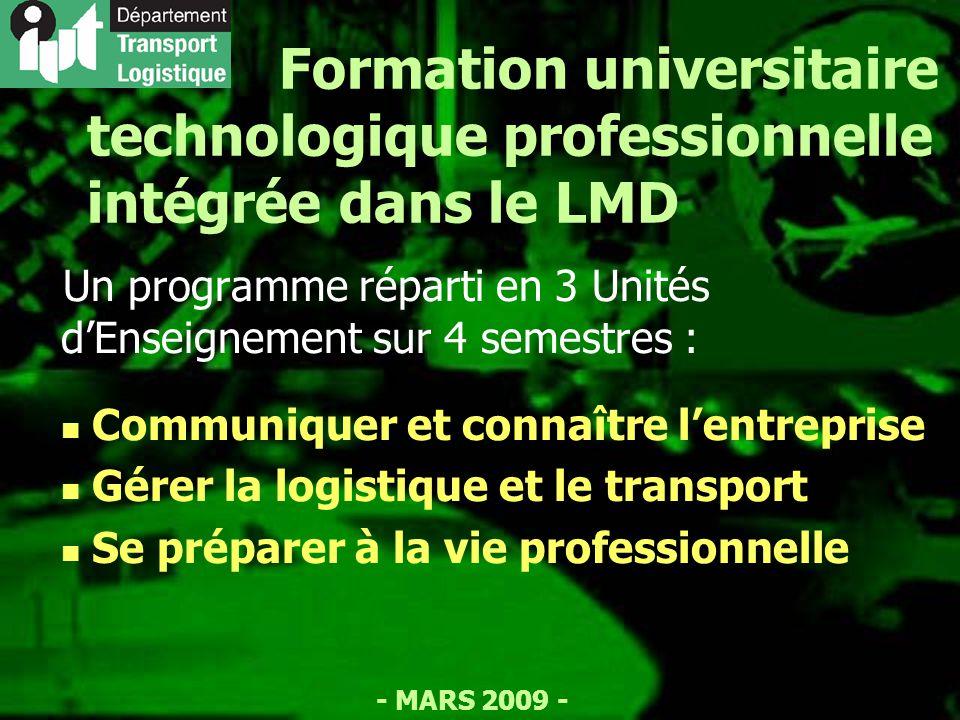 - MARS 2009 - Formation universitaire technologique professionnelle intégrée dans le LMD Un programme réparti en 3 Unités dEnseignement sur 4 semestres : Communiquer et connaître lentreprise Gérer la logistique et le transport Se préparer à la vie professionnelle