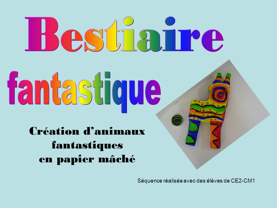 Création danimaux fantastiques en papier mâché Séquence réalisée avec des élèves de CE2-CM1