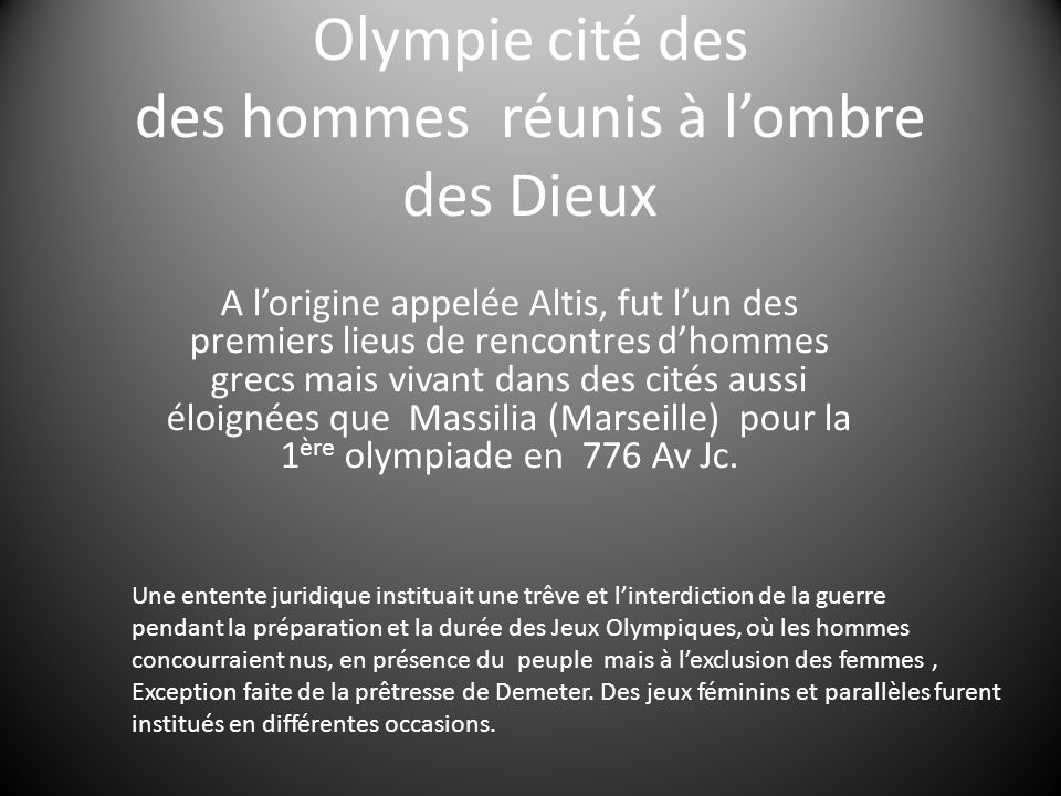 Olympie cité des des hommes réunis à lombre des Dieux A lorigine appelée Altis, fut lun des premiers lieus de rencontres dhommes grecs mais vivant dans des cités aussi éloignées que Massilia (Marseille) pour la 1 ère olympiade en 776 Av Jc.