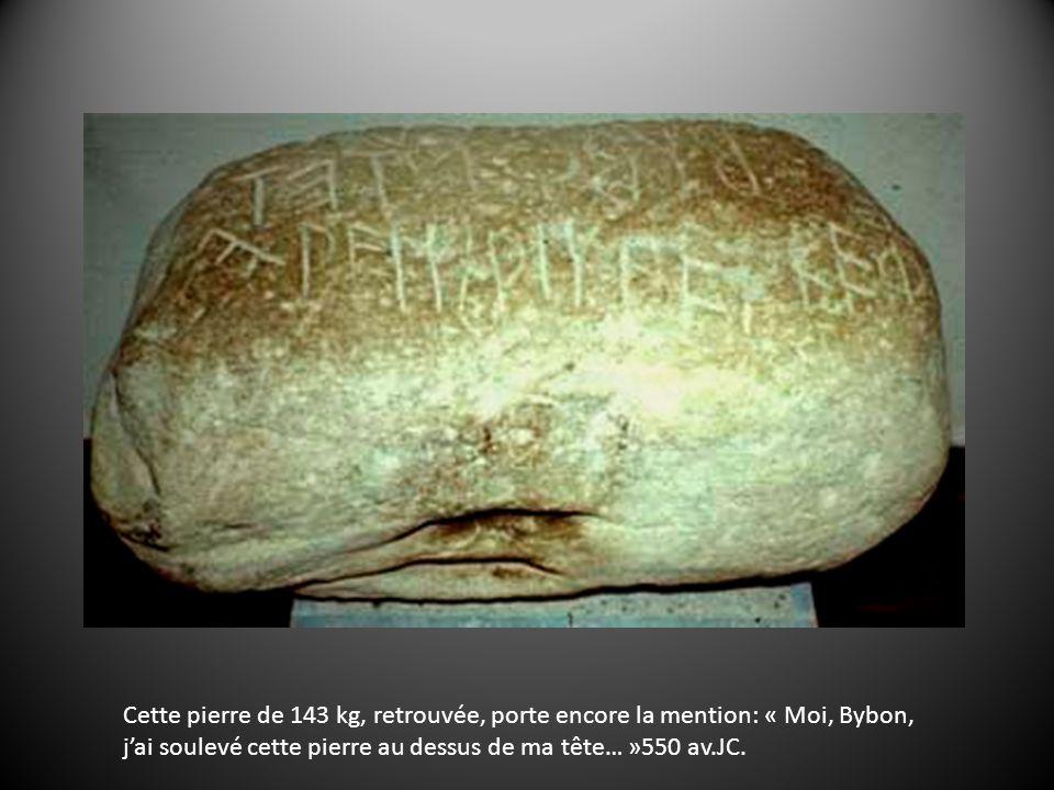 Cette pierre de 143 kg, retrouvée, porte encore la mention: « Moi, Bybon, jai soulevé cette pierre au dessus de ma tête… »550 av.JC.