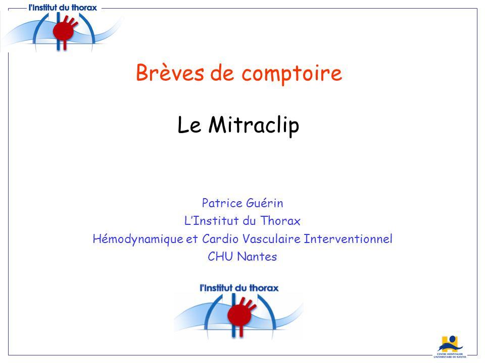 Brèves de comptoire Le Mitraclip Patrice Guérin LInstitut du Thorax Hémodynamique et Cardio Vasculaire Interventionnel CHU Nantes