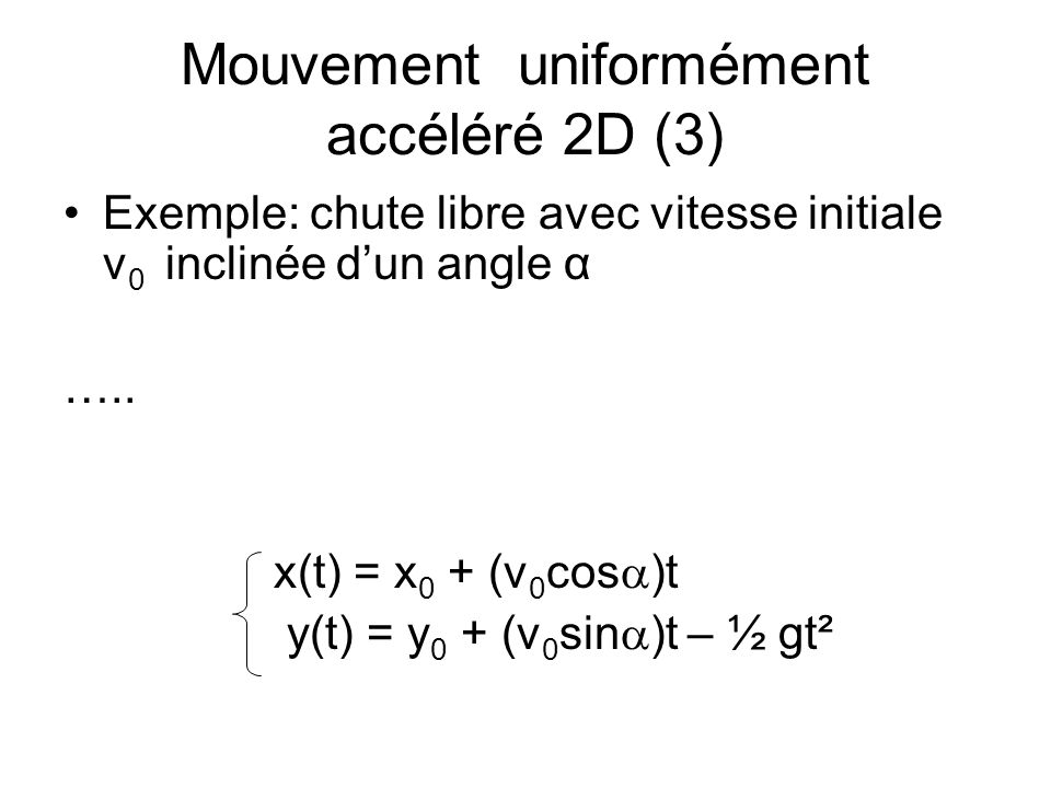 Mouvement uniformément accéléré 2D (3) Exemple: chute libre avec vitesse initiale v 0 inclinée dun angle α ….. x(t) = x 0 + (v 0 cos )t y(t) = y 0 + (
