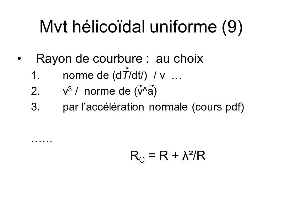 Mvt hélicoïdal uniforme (9) Rayon de courbure : au choix 1. norme de (dT/dt/) / v … 2. v 3 / norme de (v^a) 3. par laccélération normale (cours pdf) …