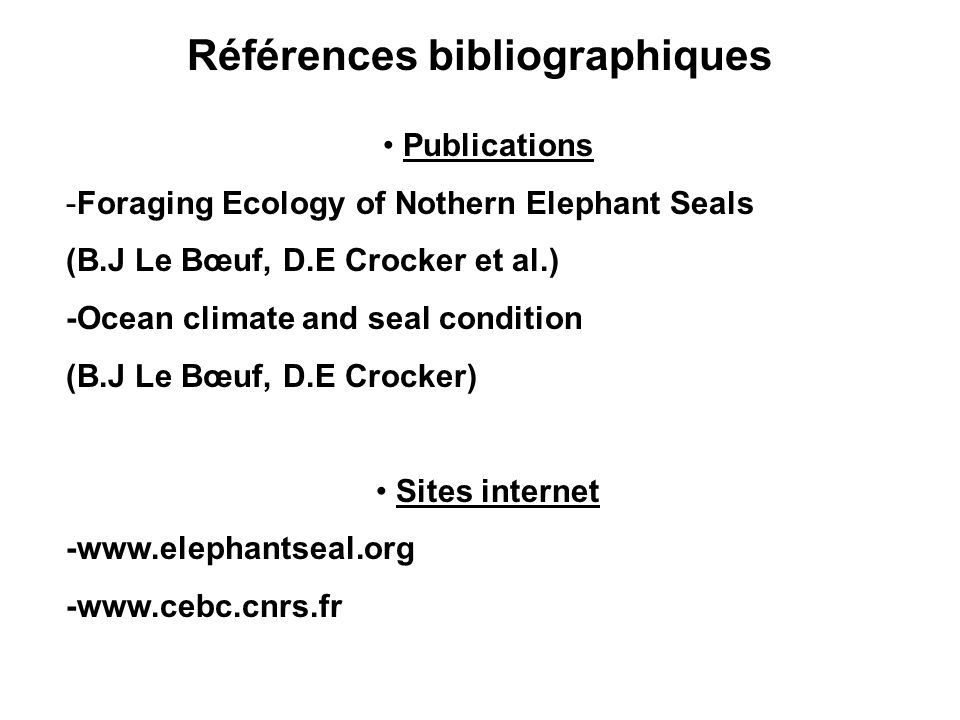 Références bibliographiques Publications -Foraging Ecology of Nothern Elephant Seals (B.J Le Bœuf, D.E Crocker et al.) -Ocean climate and seal condition (B.J Le Bœuf, D.E Crocker) Sites internet -www.elephantseal.org -www.cebc.cnrs.fr