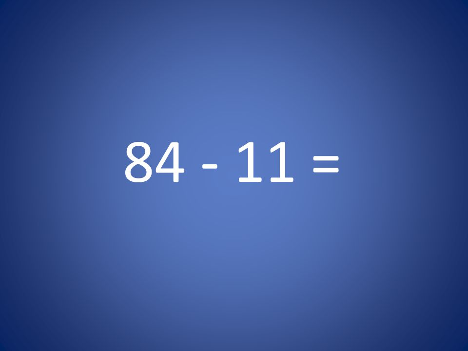 84 - 11 =