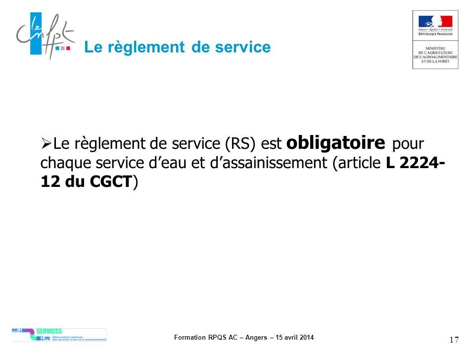 Formation RPQS AC – Angers – 15 avril 2014 17 Le règlement de service Le règlement de service (RS) est obligatoire pour chaque service deau et dassain