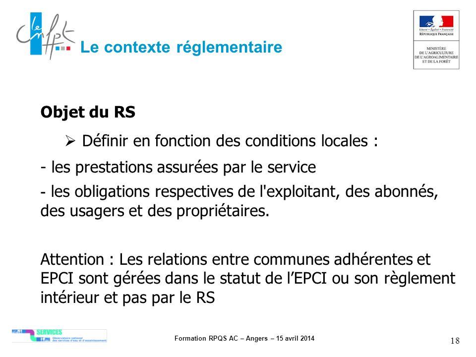 Formation RPQS AC – Angers – 15 avril 2014 18 Le contexte réglementaire Objet du RS Définir en fonction des conditions locales : - les prestations ass