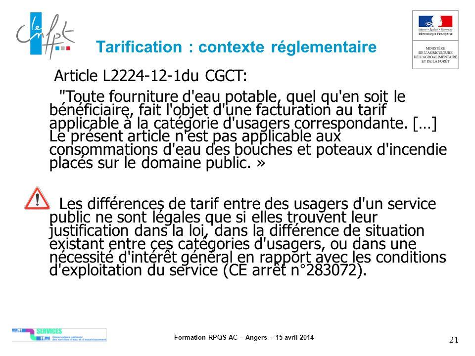 Formation RPQS AC – Angers – 15 avril 2014 21 Article L2224-12-1du CGCT: Toute fourniture d eau potable, quel qu en soit le bénéficiaire, fait l objet d une facturation au tarif applicable à la catégorie d usagers correspondante.