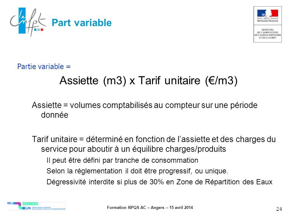 Formation RPQS AC – Angers – 15 avril 2014 24 Part variable Partie variable = Assiette (m3) x Tarif unitaire (/m3) Assiette = volumes comptabilisés au