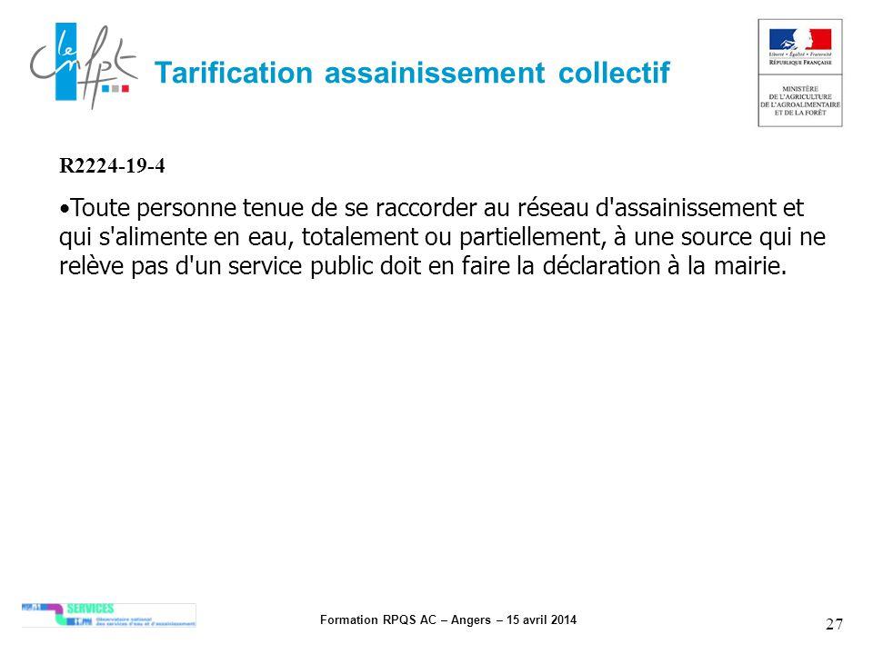 Formation RPQS AC – Angers – 15 avril 2014 27 Tarification assainissement collectif R2224-19-4 Toute personne tenue de se raccorder au réseau d'assain