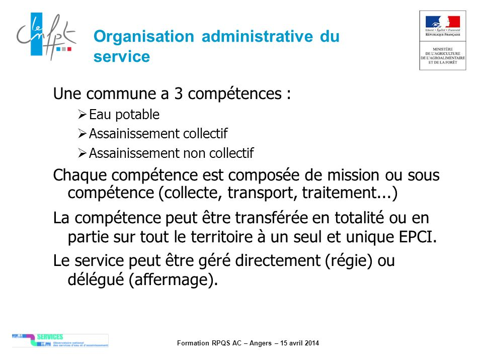 Formation RPQS AC – Angers – 15 avril 2014 Organisation administrative du service Une commune a 3 compétences : Eau potable Assainissement collectif A