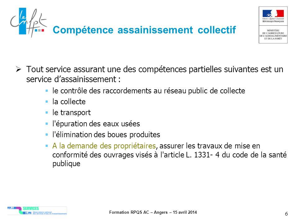Formation RPQS AC – Angers – 15 avril 2014 6 Compétence assainissement collectif Tout service assurant une des compétences partielles suivantes est un