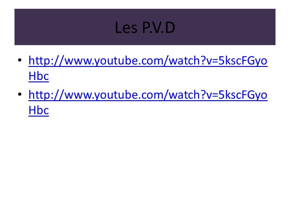 Les P.V.D http://www.youtube.com/watch?v=5kscFGyo Hbc http://www.youtube.com/watch?v=5kscFGyo Hbc http://www.youtube.com/watch?v=5kscFGyo Hbc http://w