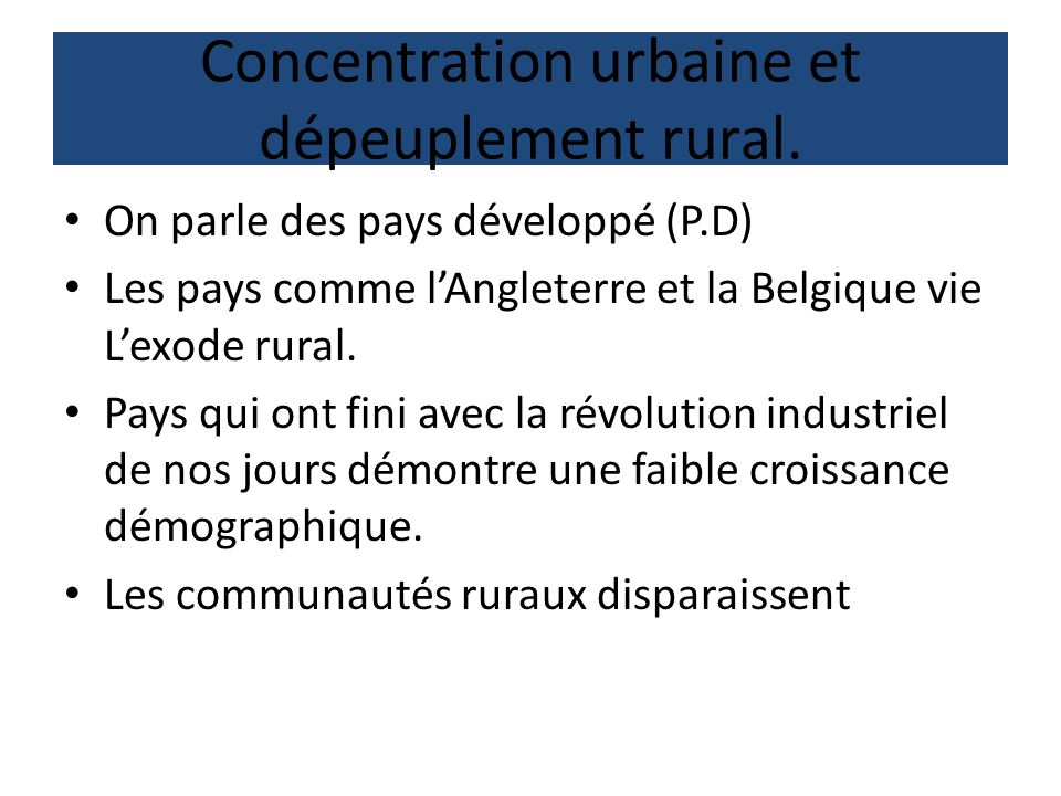 Concentration urbaine et dépeuplement rural. On parle des pays développé (P.D) Les pays comme lAngleterre et la Belgique vie Lexode rural. Pays qui on