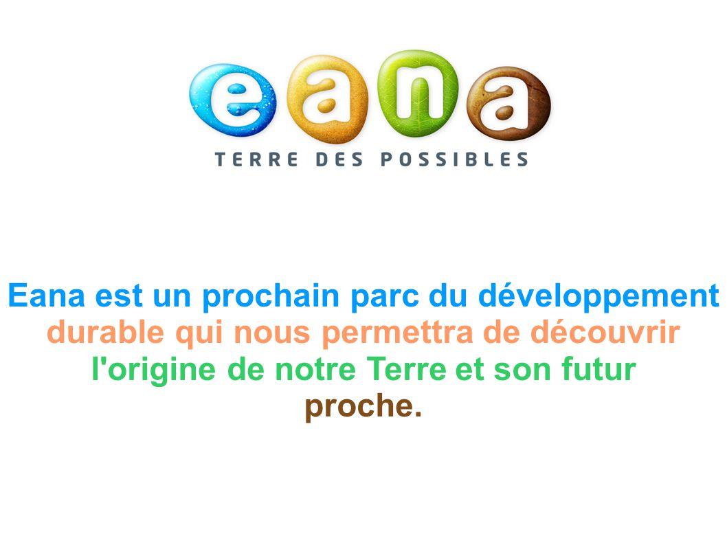 Eana est un prochain parc du développement durable qui nous permettra de découvrir l origine de notre Terre et son futur proche.