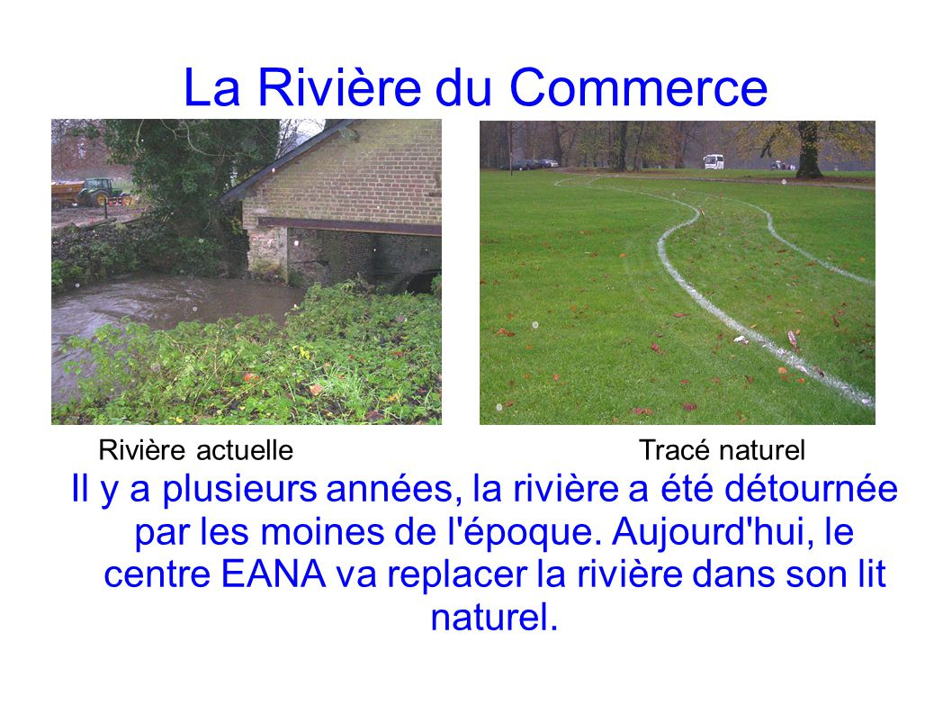 La Rivière du Commerce Il y a plusieurs années, la rivière a été détournée par les moines de l'époque. Aujourd'hui, le centre EANA va replacer la rivi