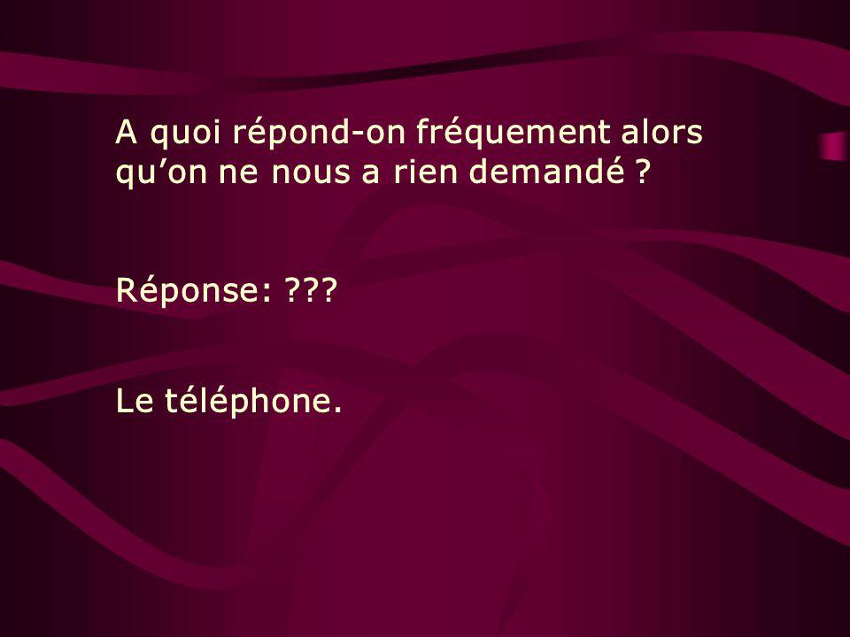 A quoi répond-on fréquement alors quon ne nous a rien demandé ? Réponse: ??? Le téléphone.