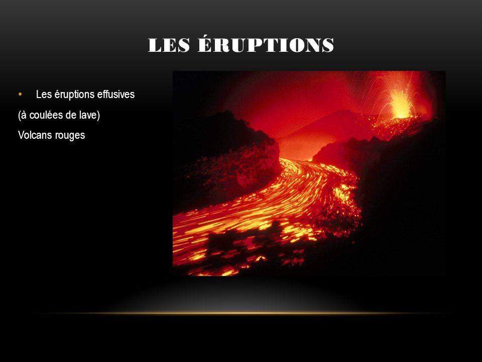 Les éruptions effusives (à coulées de lave) Volcans rouges LES ÉRUPTIONS