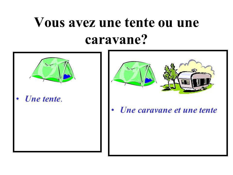 Vous avez une tente ou une caravane? Une tente. Une caravane et une tente