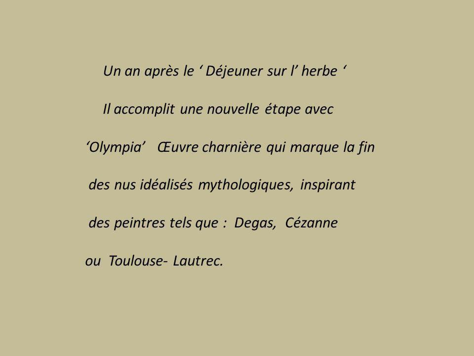Un an après le Déjeuner sur l herbe Il accomplit une nouvelle étape avec Olympia Œuvre charnière qui marque la fin des nus idéalisés mythologiques, inspirant des peintres tels que : Degas, Cézanne ou Toulouse- Lautrec.