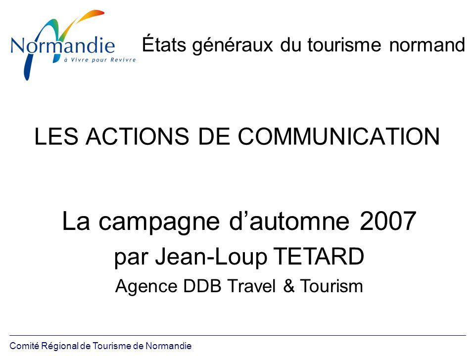Comité Régional de Tourisme de Normandie États généraux du tourisme normand LES ACTIONS DE COMMUNICATION La campagne dautomne 2007 par Jean-Loup TETAR