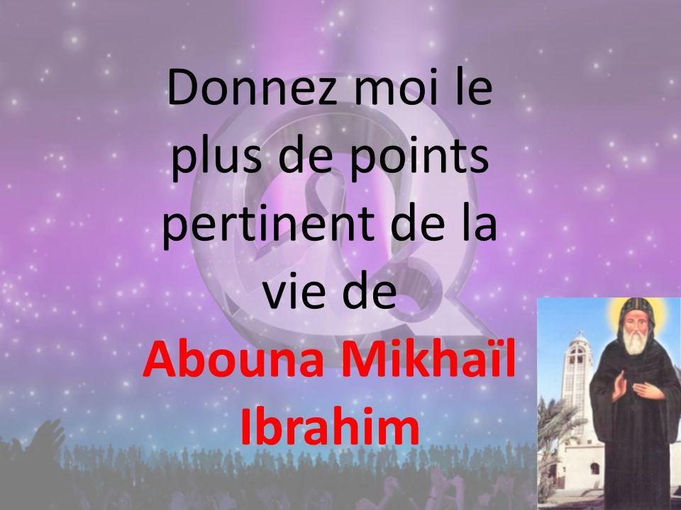 Donnez moi le plus de points pertinent de la vie de Abouna Mikhaïl Ibrahim