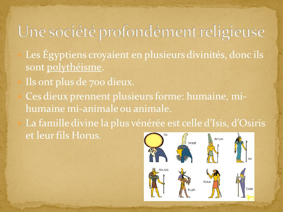 Les Égyptiens croyaient en plusieurs divinités, donc ils sont polythéisme. Ils ont plus de 700 dieux. Ces dieux prennent plusieurs forme: humaine, mi-