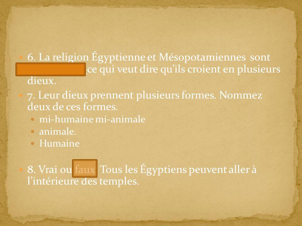 6. La religion Égyptienne et Mésopotamiennes sont polythéisme ce qui veut dire quils croient en plusieurs dieux. 7. Leur dieux prennent plusieurs form