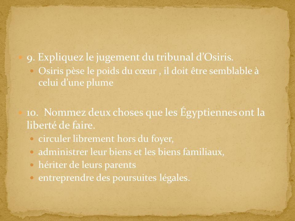 9. Expliquez le jugement du tribunal dOsiris. Osiris pèse le poids du cœur, il doit être semblable à celui dune plume 10. Nommez deux choses que les É