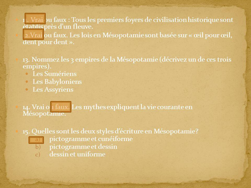 11. Vrai ou faux : Tous les premiers foyers de civilisation historique sont établis près dun fleuve. 12.Vrai ou faux. Les lois en Mésopotamie sont bas