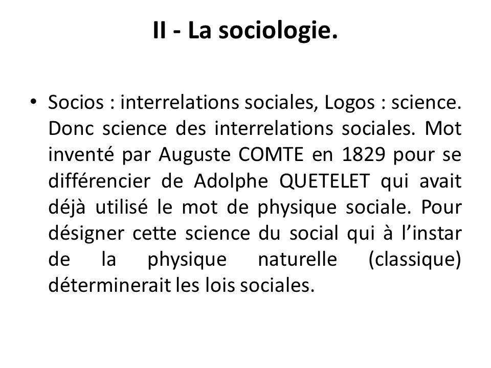 II - La sociologie. Socios : interrelations sociales, Logos : science. Donc science des interrelations sociales. Mot inventé par Auguste COMTE en 1829