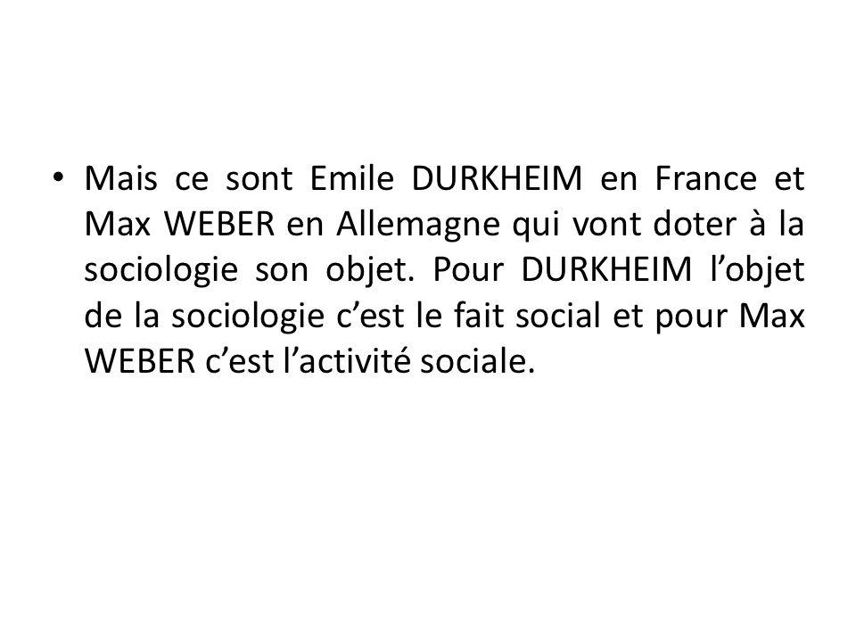 Mais ce sont Emile DURKHEIM en France et Max WEBER en Allemagne qui vont doter à la sociologie son objet. Pour DURKHEIM lobjet de la sociologie cest l