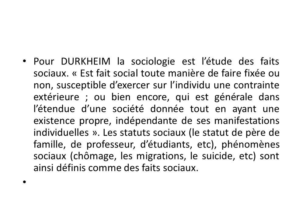 Pour DURKHEIM la sociologie est létude des faits sociaux. « Est fait social toute manière de faire fixée ou non, susceptible dexercer sur lindividu un