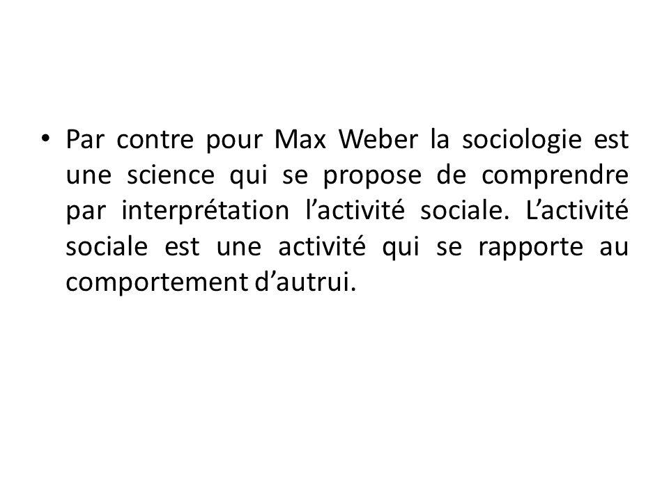 Par contre pour Max Weber la sociologie est une science qui se propose de comprendre par interprétation lactivité sociale. Lactivité sociale est une a