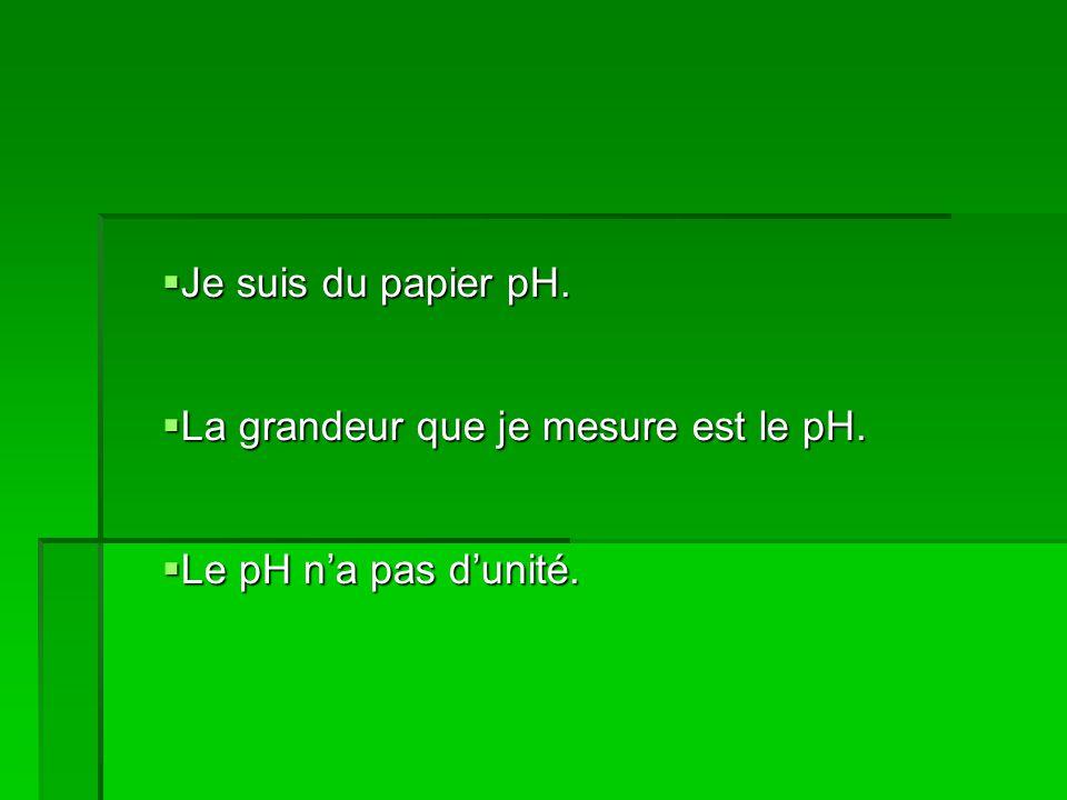Je suis du papier pH. Je suis du papier pH. La grandeur que je mesure est le pH.