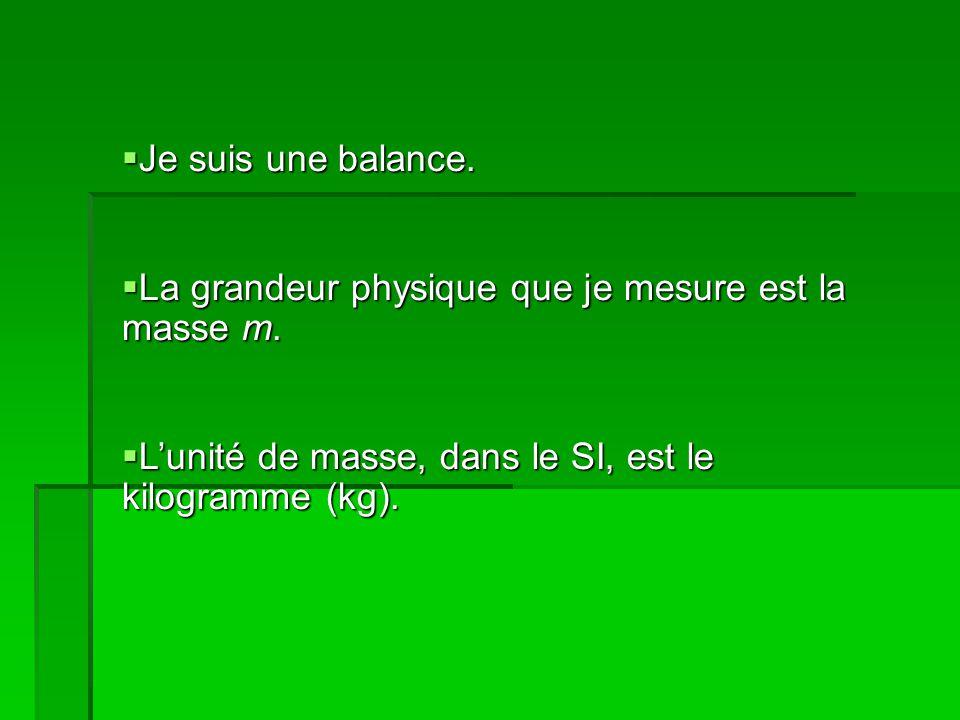 Je suis une balance. Je suis une balance. La grandeur physique que je mesure est la masse m.
