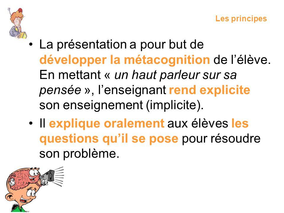 Les principes La présentation a pour but de développer la métacognition de lélève. En mettant « un haut parleur sur sa pensée », lenseignant rend expl