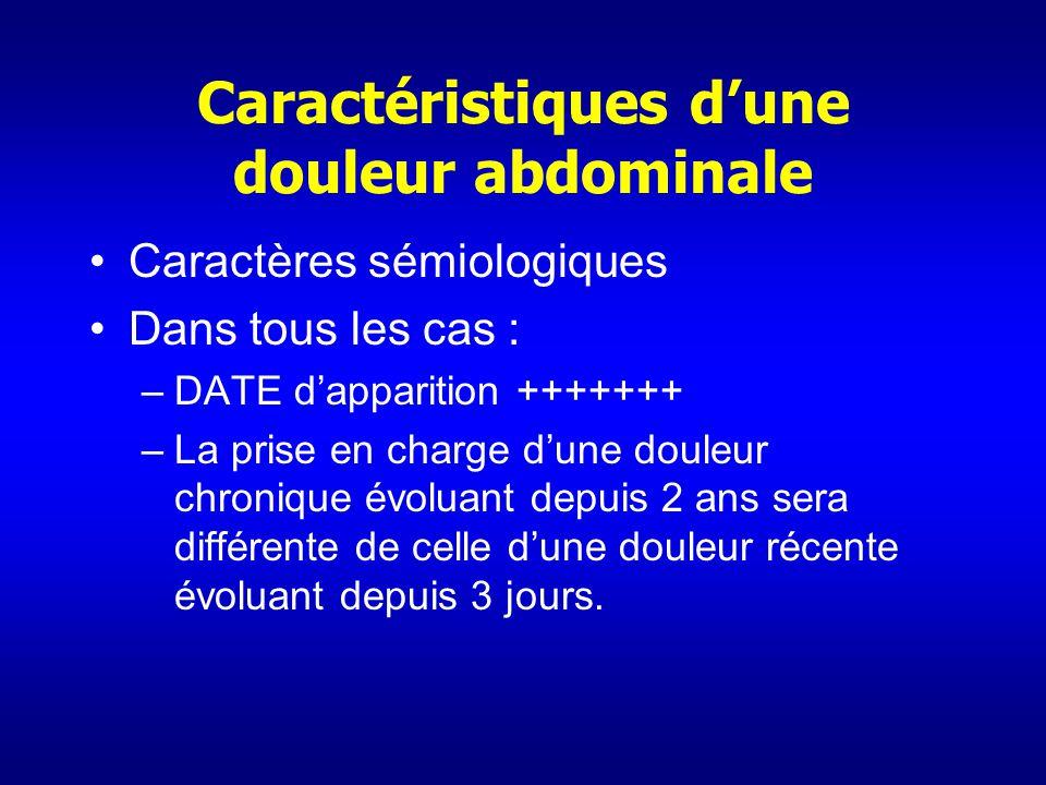 Caractéristiques dune douleur abdominale Caractères sémiologiques Dans tous les cas : –DATE dapparition +++++++ –La prise en charge dune douleur chron